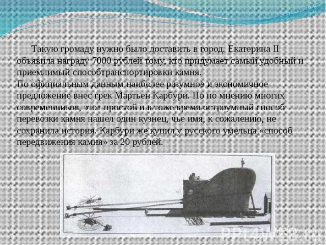 Такую громаду нужно было доставить в город. Екатерина II объявила награду 7000 рублей тому, кто придумает самый удобный и приемлимый способтранспортировки камня.По официальным данным наиболее разумное и экономичное предложение внес грек Мартьен Карб…