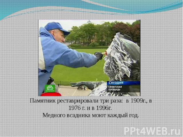 Памятник реставрировали три раза: в 1909г., в 1976 г. и в 1996г. Медного всадника моют каждый год.