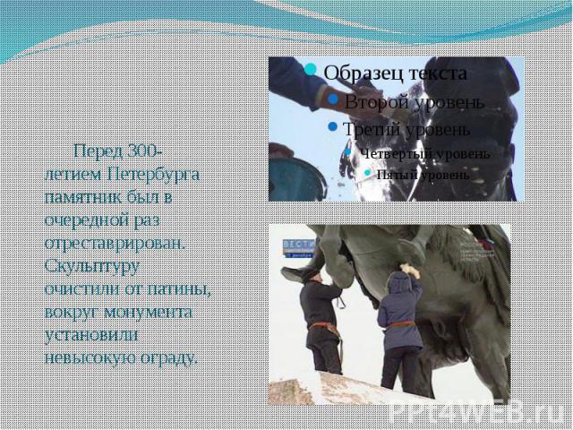 Перед 300-летием Петербурга памятник был в очередной раз отреставрирован. Скульптуру очистили от патины, вокруг монумента установили невысокую ограду.