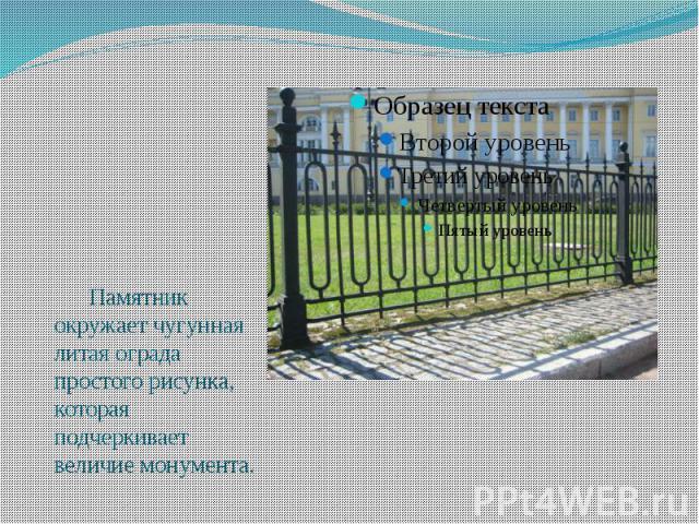 Памятник окружает чугунная литая ограда простого рисунка, которая подчеркивает величие монумента.