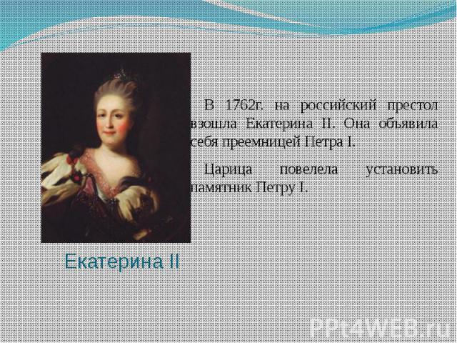 Екатерина IIВ 1762г. на российский престол взошла Екатерина II. Она объявила себя преемницей Петра I. Царица повелела установить памятник Петру I.