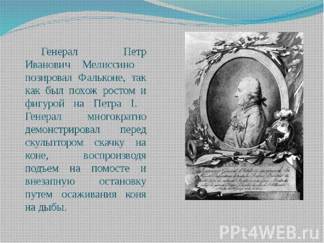 Генерал Петр Иванович Мелиссино позировал Фальконе, так как был похож ростом и фигурой на Петра I. Генерал многократно демонстрировал перед скульптором скачку на коне, воспроизводя подъем на помосте и внезапную остановку путем осаживания коня на дыбы.
