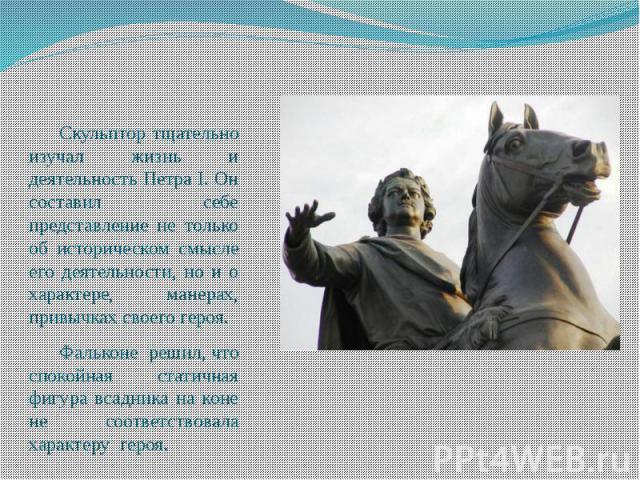 Скульптор тщательно изучал жизнь и деятельность Петра I. Он составил себе представление не только об историческом смысле его деятельности, но и о характере, манерах, привычках своего героя. Фальконе решил, что спокойная статичная фигура всадника на …