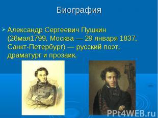 БиографияАлександр Сергеевич Пушкин (26мая1799, Москва — 29 января 1837, Санкт-П