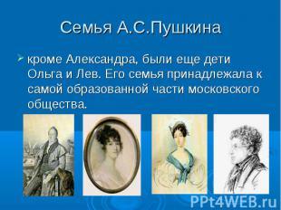 Семья А.С.Пушкинакроме Александра, были еще дети Ольга и Лев. Его семья принадле