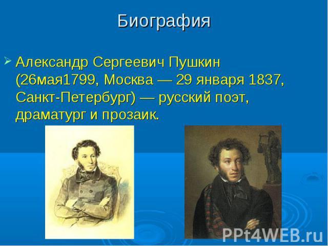 БиографияАлександр Сергеевич Пушкин (26мая1799, Москва — 29 января 1837, Санкт-Петербург) — русский поэт, драматург и прозаик.