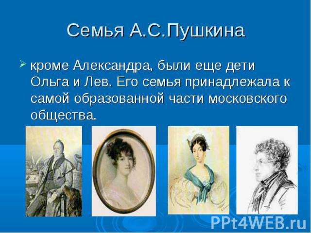 Семья А.С.Пушкинакроме Александра, были еще дети Ольга и Лев. Его семья принадлежала к самой образованной части московского общества.