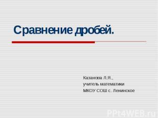 Сравнение дробей Казанова Л.Я.,учитель математики МКОУ СОШ с. Ленинское