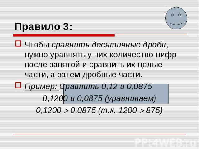 Чтобы сравнить десятичные дроби, нужно уравнять у них количество цифр после запятой и сравнить их целые части, а затем дробные части.Пример: Сравнить 0,12 и 0,08750,1200 и 0,0875 (уравниваем)0,1200 0,0875 (т.к. 1200 875)
