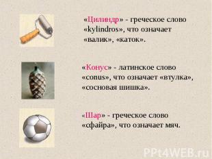 «Цилиндр» - греческое слово «kylindros», что означает «валик», «каток». «Конус»