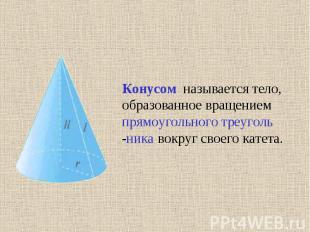 Конусом называется тело, образованное вращением прямоугольного треуголь -ника во