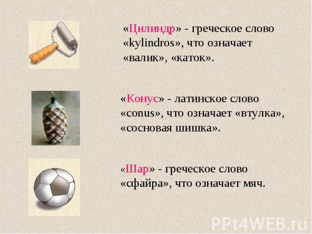 «Цилиндр» - греческое слово «kylindros», что означает «валик», «каток». «Конус» - латинское слово «conus», что означает «втулка», «сосновая шишка». «Шар» - греческое слово «сфайра», что означает мяч.