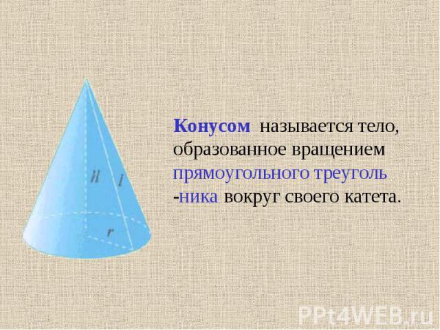 Конусом называется тело, образованное вращением прямоугольного треуголь -ника вокруг своего катета.