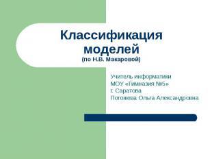 Классификация моделей (по Н.В. Макаровой) Учитель информатикиМОУ «Гимназия №5»г.