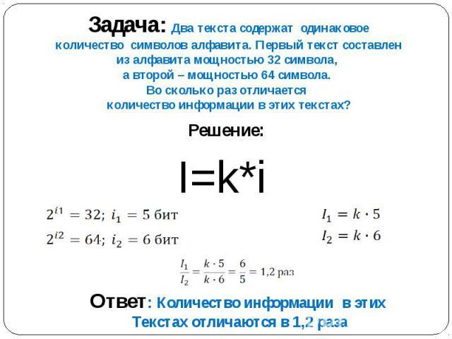 Задача: Два текста содержат одинаковое количество символов алфавита. Первый текст составлен из алфавита мощностью 32 символа, а второй – мощностью 64 символа. Во сколько раз отличается количество информации в этих текстах? Решение: I=k*i Ответ: Коли…