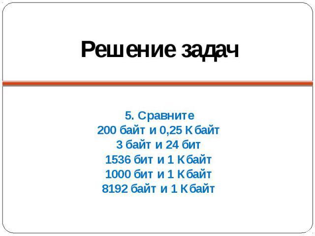Решение задач 5. Сравните200 байт и 0,25 Кбайт3 байт и 24 бит1536 бит и 1 Кбайт1000 бит и 1 Кбайт8192 байт и 1 Кбайт