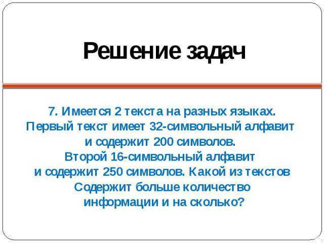7. Имеется 2 текста на разных языках.Первый текст имеет 32-символьный алфавит и содержит 200 символов. Второй 16-символьный алфавит и содержит 250 символов. Какой из текстовСодержит больше количество информации и на сколько?