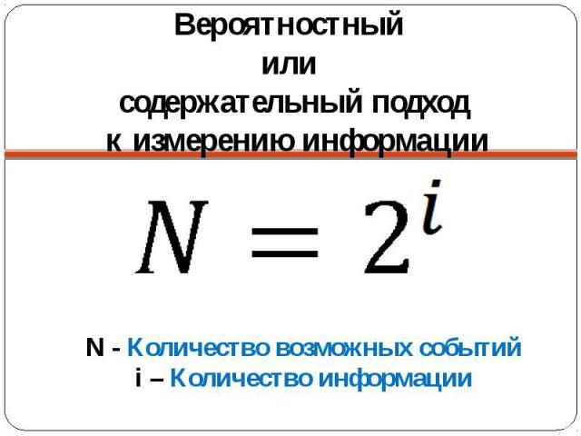 Вероятностный или содержательный подход к измерению информации N - Количество возможных событийi – Количество информации
