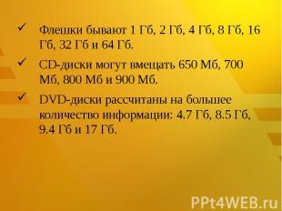 Флешкибывают 1 Гб, 2 Гб, 4 Гб, 8 Гб, 16 Гб, 32 Гб и 64 Гб.CD-дискимогут вмещат