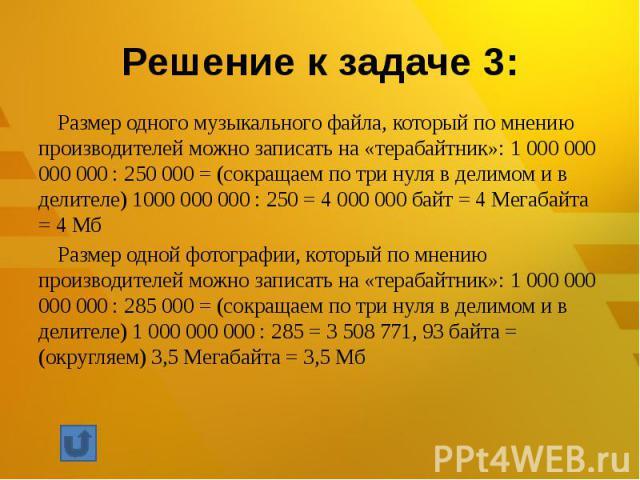 Размер одного музыкального файла, который по мнению производителей можно записать на «терабайтник»: 1 000 000 000 000 : 250 000 = (сокращаем по три нуля в делимом и в делителе) 1000 000 000 : 250 = 4 000 000 байт = 4 Мегабайта = 4 МбРазмер одной фот…