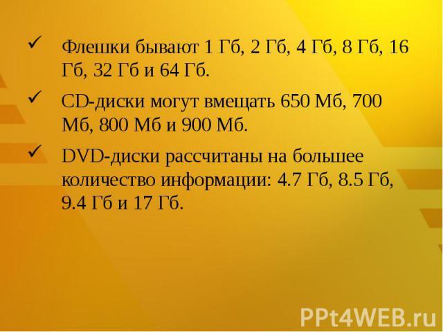 Флешкибывают 1 Гб, 2 Гб, 4 Гб, 8 Гб, 16 Гб, 32 Гб и 64 Гб.CD-дискимогут вмещать 650 Мб, 700 Мб, 800 Мб и 900 Мб.DVD-диски рассчитаны на большее количество информации: 4.7 Гб, 8.5 Гб, 9.4 Гб и 17 Гб.