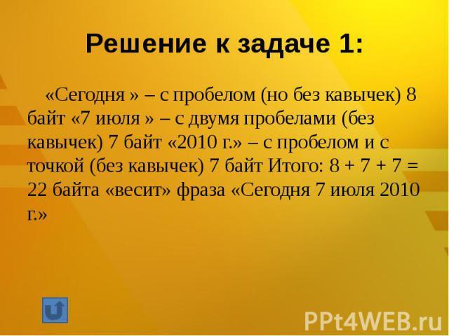 Решение к задаче 1: «Сегодня » – с пробелом (но без кавычек) 8 байт «7 июля » – с двумя пробелами (без кавычек) 7 байт «2010 г.» – с пробелом и с точкой (без кавычек) 7 байт Итого: 8 + 7 + 7 = 22 байта «весит» фраза «Сегодня 7 июля 2010 г.»
