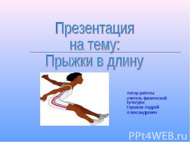 Презентация на тему:Прыжки в длину Автор работы: учитель физической культурыГоршков АндрейАлександрович