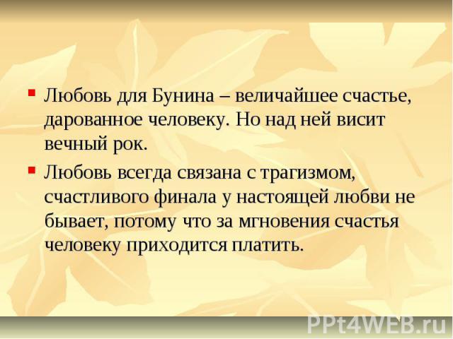Любовь для Бунина – величайшее счастье, дарованное человеку. Но над ней висит вечный рок. Любовь всегда связана с трагизмом, счастливого финала у настоящей любви не бывает, потому что за мгновения счастья человеку приходится платить.