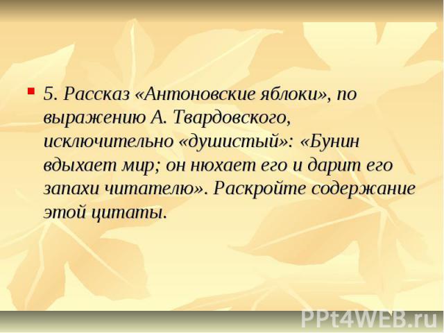 5. Рассказ «Антоновские яблоки», по выражению А. Твардовского, исключительно «душистый»: «Бунин вдыхает мир; он нюхает его и дарит его запахи читателю». Раскройте содержание этой цитаты.