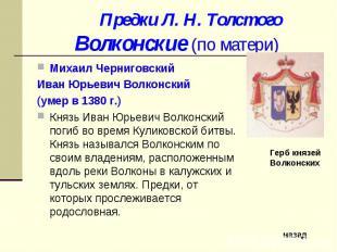 Предки Л. Н. ТолстогоВолконские (по матери) Михаил Черниговский Иван Юрьевич Вол