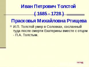 Иван Петрович Толстой ( 1685 - 1728 )Прасковья Михайловна РтищеваИ.П. Толстой ум