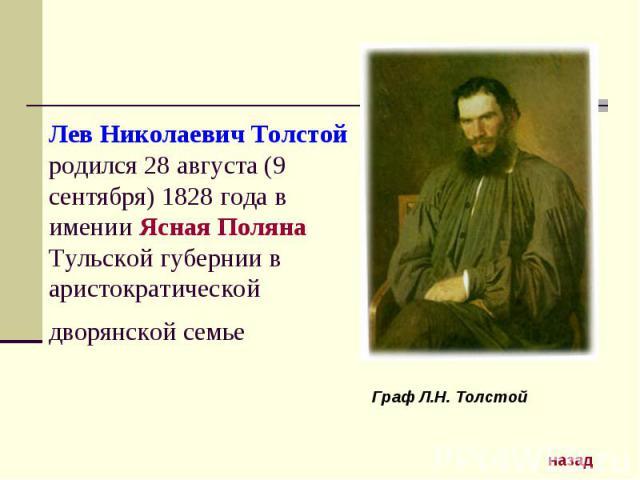 Лев Николаевич Толстой родился 28 августа (9 сентября) 1828 года в имении Ясная Поляна Тульской губернии в аристократической дворянской семье Граф Л.Н. Толстой