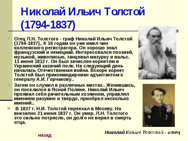 Николай Ильич Толстой (1794-1837) Отец Л.Н. Толстого - граф Николай Ильич Толстой (1794-1837).. К 16 годам он уже имел чин коллежского регистратора. Он хорошо знал французский и немецкий. Интересовался поэзией, музыкой, живописью, танцевал мазурку и…