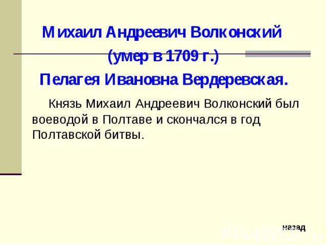 Михаил Андреевич Волконский (умер в 1709 г.)Пелагея Ивановна Вердеревская. Князь Михаил Андреевич Волконский был воеводой в Полтаве и скончался в год Полтавской битвы.