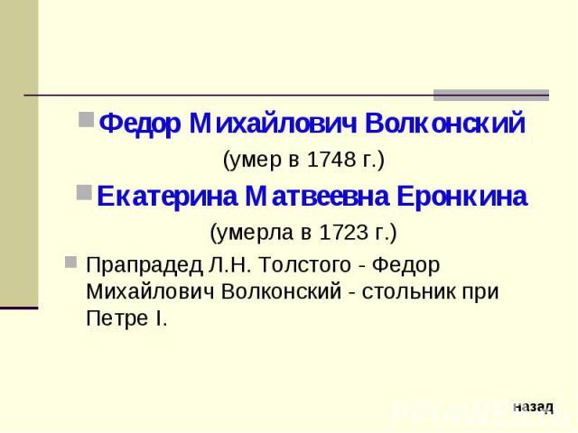 Федор Михайлович Волконский (умер в 1748 г.)Екатерина Матвеевна Еронкина (умерла в 1723 г.)Прапрадед Л.Н. Толстого - Федор Михайлович Волконский - стольник при Петре I.