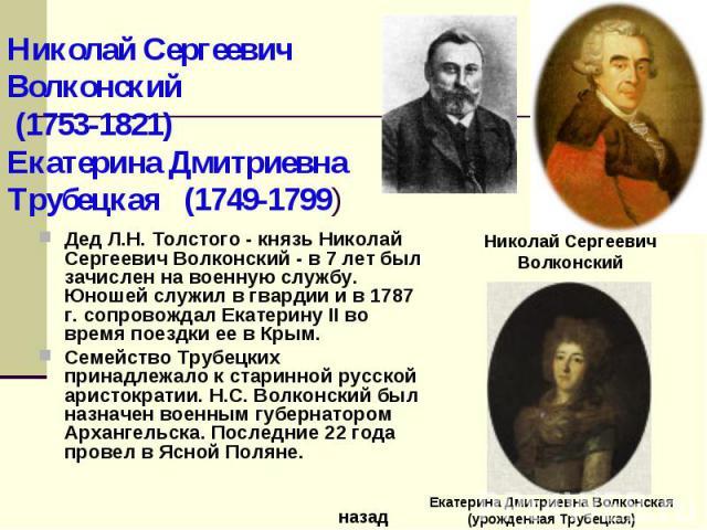 Дед Л.Н. Толстого - князь Николай Сергеевич Волконский - в 7 лет был зачислен на военную службу. Юношей служил в гвардии и в 1787 г. сопровождал Екатерину II во время поездки ее в Крым. Семейство Трубецких принадлежало к старинной русской аристократ…