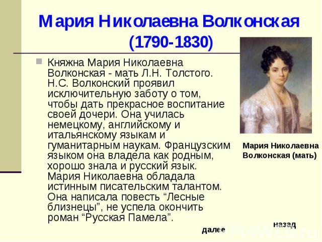 Мария Николаевна Волконская (1790-1830) Княжна Мария Николаевна Волконская - мать Л.Н. Толстого. Н.С. Волконский проявил исключительную заботу о том, чтобы дать прекрасное воспитание своей дочери. Она училась немецкому, английскому и итальянскому яз…