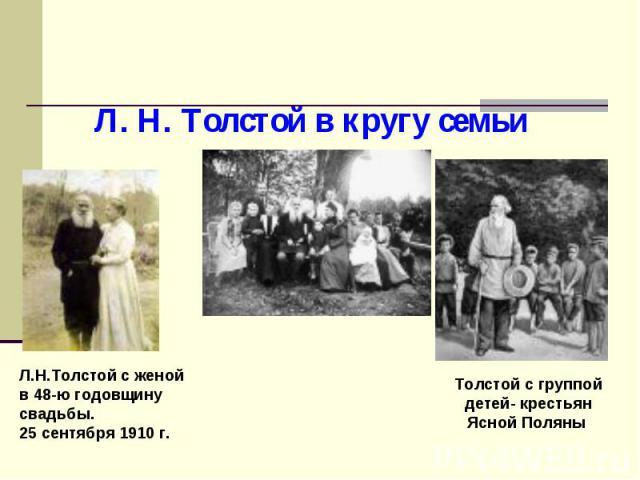 Л. Н. Толстой в кругу семьи Л.Н.Толстой с женой в 48-ю годовщину свадьбы. 25 сентября 1910 г. Толстой с группой детей- крестьян Ясной Поляны