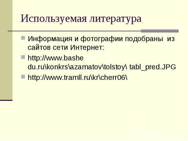 Используемая литература Информация и фотографии подобраны из сайтов сети Интернет:http://www.bashe du.ru\konkrs\azamatov\tolstoy\ tabl_pred.JPGhttp://www.tramll.ru\kr\cherr06\