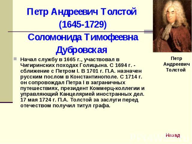Петр Андреевич Толстой (1645-1729) Соломонида ТимофеевнаДубровскаяНачал службу в 1665 г., участвовал в Чигиринских походах Голицына. С 1694 г. - сближение с Петром I. В 1701 г. П.А. назначен русским послом в Константинополе. С 1714 г. он сопровождал…