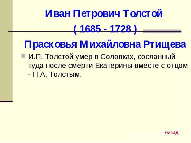 Иван Петрович Толстой ( 1685 - 1728 )Прасковья Михайловна РтищеваИ.П. Толстой умер в Соловках, сосланный туда после смерти Екатерины вместе с отцом - П.А. Толстым.