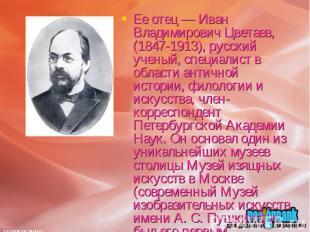Ее отец — Иван Владимирович Цветаев, (1847-1913), русский ученый, специалист в о