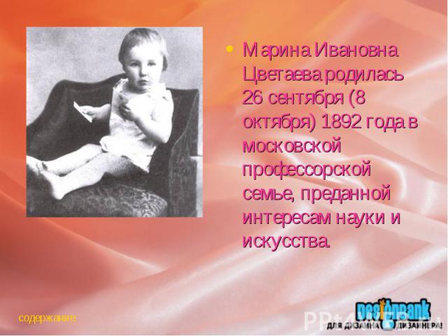 Марина Ивановна Цветаева родилась 26 сентября (8 октября) 1892 года в московской профессорской семье, преданной интересам науки и искусства.