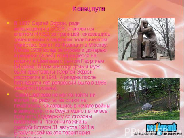 Конец путиВ 1937 Сергей Эфрон, ради возвращения в СССР, становится агентом НКВД за границей, оказавшись замешанным в заказном политическом убийстве, бежит из Франции в Москву. Летом 1939 вслед за мужем и дочерью Ариадной (Алей) возвращается на родин…