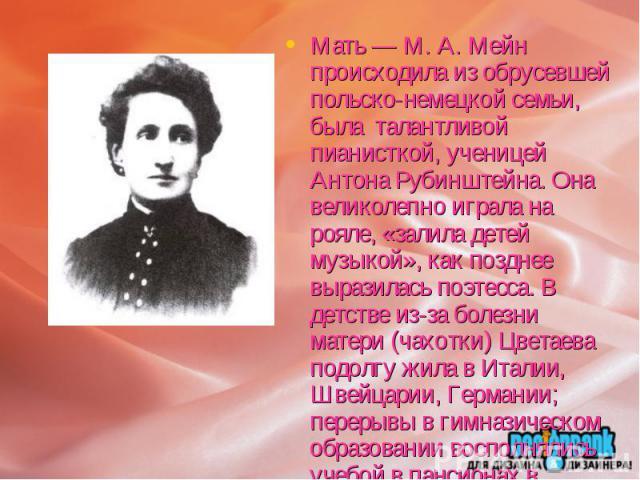 Мать — М. А. Мейн происходила из обрусевшей польско-немецкой семьи, была талантливой пианисткой, ученицей Антона Рубинштейна. Она великолепно играла на рояле, «залила детей музыкой», как позднее выразилась поэтесса. В детстве из-за болезни матери (ч…