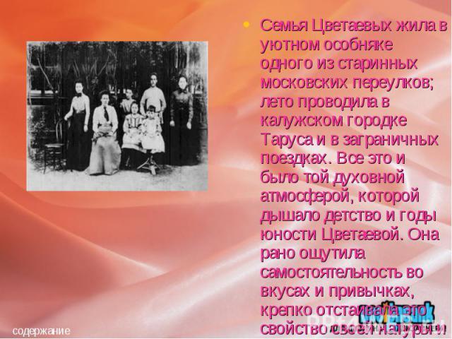 Семья Цветаевых жила в уютном особняке одного из старинных московских переулков; лето проводила в калужском городке Таруса и в заграничных поездках. Все это и было той духовной атмосферой, которой дышало детство и годы юности Цветаевой. Она рано ощу…