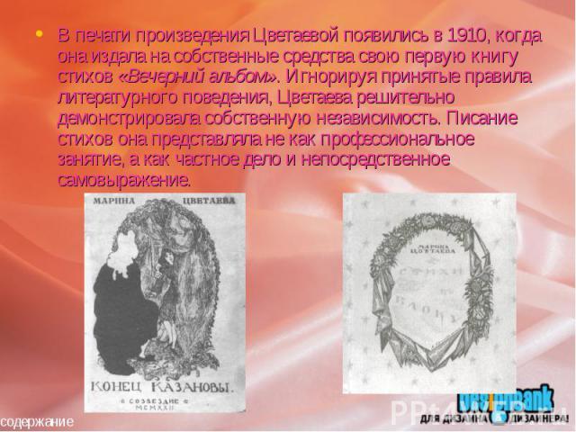 В печати произведения Цветаевой появились в 1910, когда она издала на собственные средства свою первую книгу стихов «Вечерний альбом». Игнорируя принятые правила литературного поведения, Цветаева решительно демонстрировала собственную независимость.…