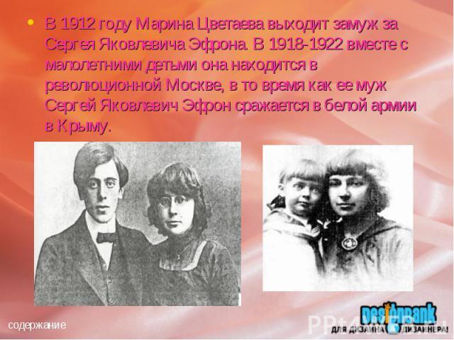 В 1912 году Марина Цветаева выходит замуж за Сергея Яковлевича Эфрона. В 1918-1922 вместе с малолетними детьми она находится в революционной Москве, в то время как ее муж Сергей Яковлевич Эфрон сражается в белой армии в Крыму.