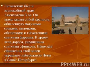 Гигантским был и заупокойный храм Аменхотепа 3-го. Он представлял собой крепость