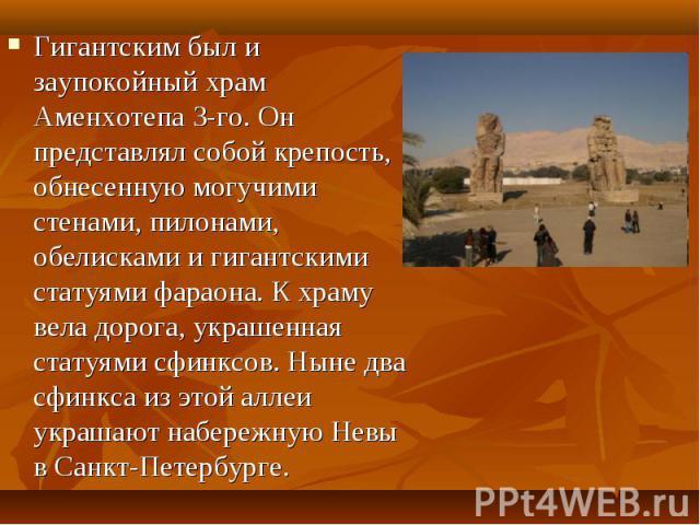Гигантским был и заупокойный храм Аменхотепа 3-го. Он представлял собой крепость, обнесенную могучими стенами, пилонами, обелисками и гигантскими статуями фараона. К храму вела дорога, украшенная статуями сфинксов. Ныне два сфинкса из этой аллеи укр…